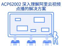 阿里云上云培训-ACP62002 深入理解阿里云视频点播的解决方案