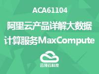 ACA61104-阿里云产品详解-大数据计算服务MaxCompute